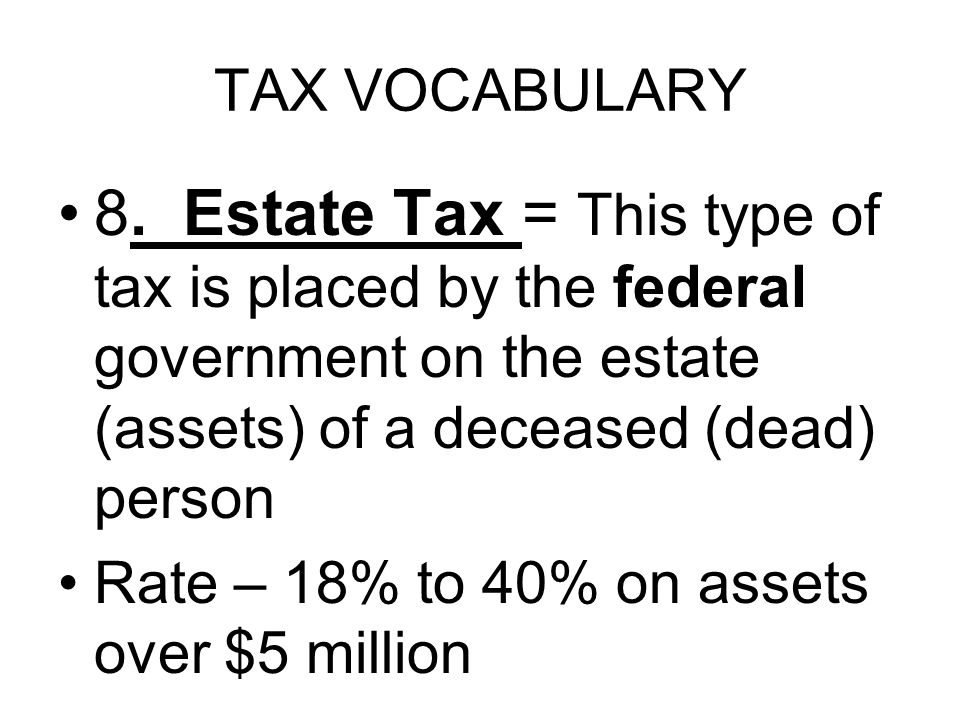 TAX VOCABULARY 8. Estate Tax = This type of tax is placed by the federal government on the estate (assets) of a deceased (dead) person Rate – 18% to 4