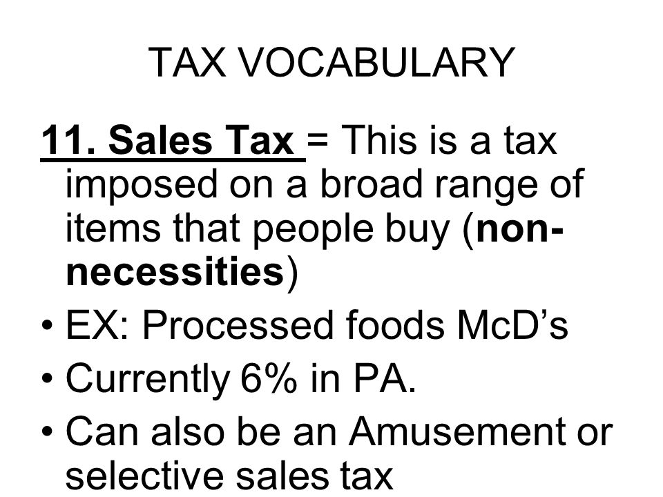 TAX VOCABULARY 11. Sales Tax = This is a tax imposed on a broad range of items that people buy (non- necessities) EX: Processed foods McD's Currently