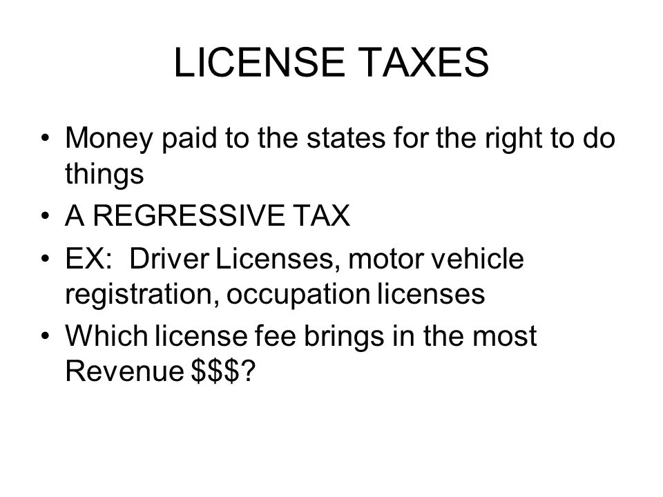 LICENSE TAXES Money paid to the states for the right to do things A REGRESSIVE TAX EX: Driver Licenses, motor vehicle registration, occupation licenses Which license fee brings in the most Revenue $$$?