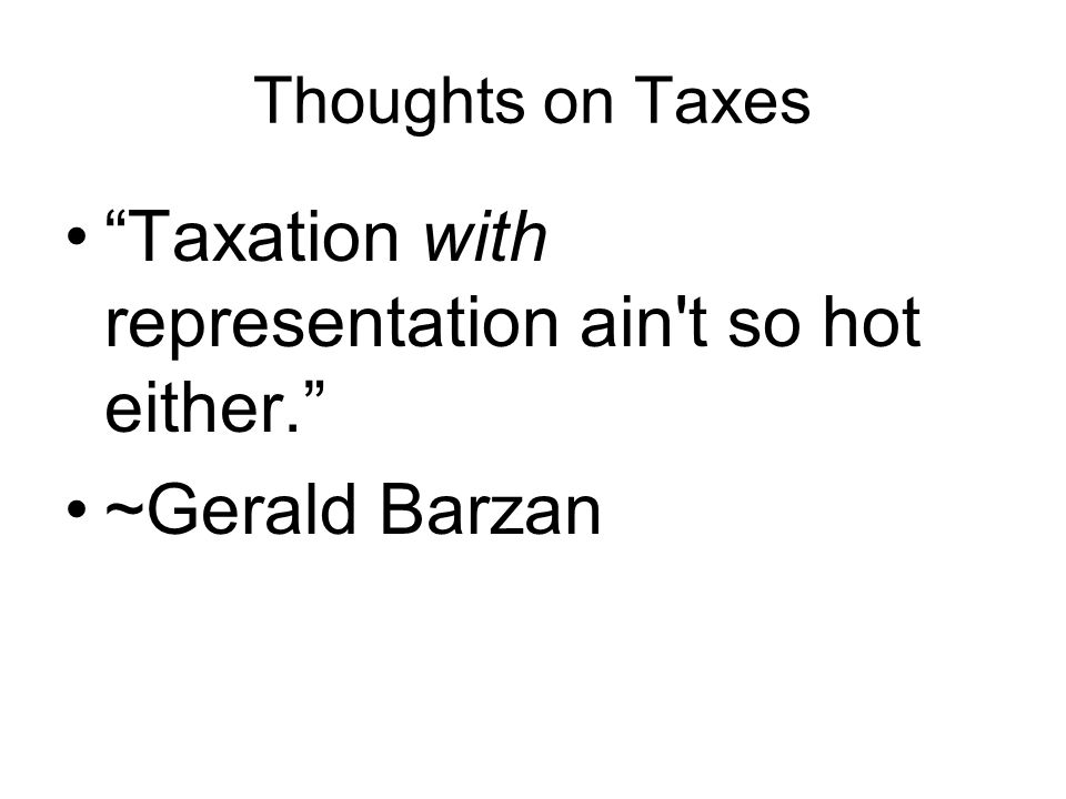 Thoughts on Taxes Taxation with representation ain t so hot either. ~Gerald Barzan