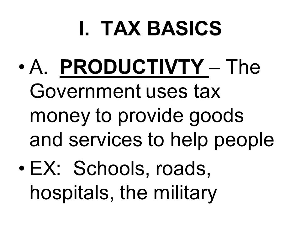 I. TAX BASICS A. PRODUCTIVTY – The Government uses tax money to provide goods and services to help people EX: Schools, roads, hospitals, the military