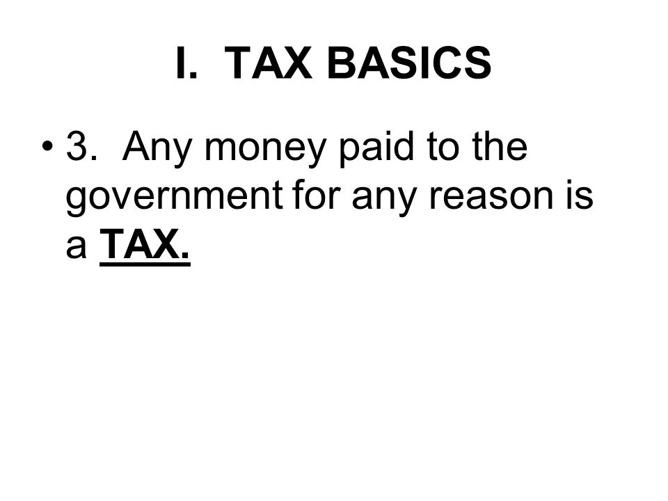 I. TAX BASICS 3. Any money paid to the government for any reason is a TAX.