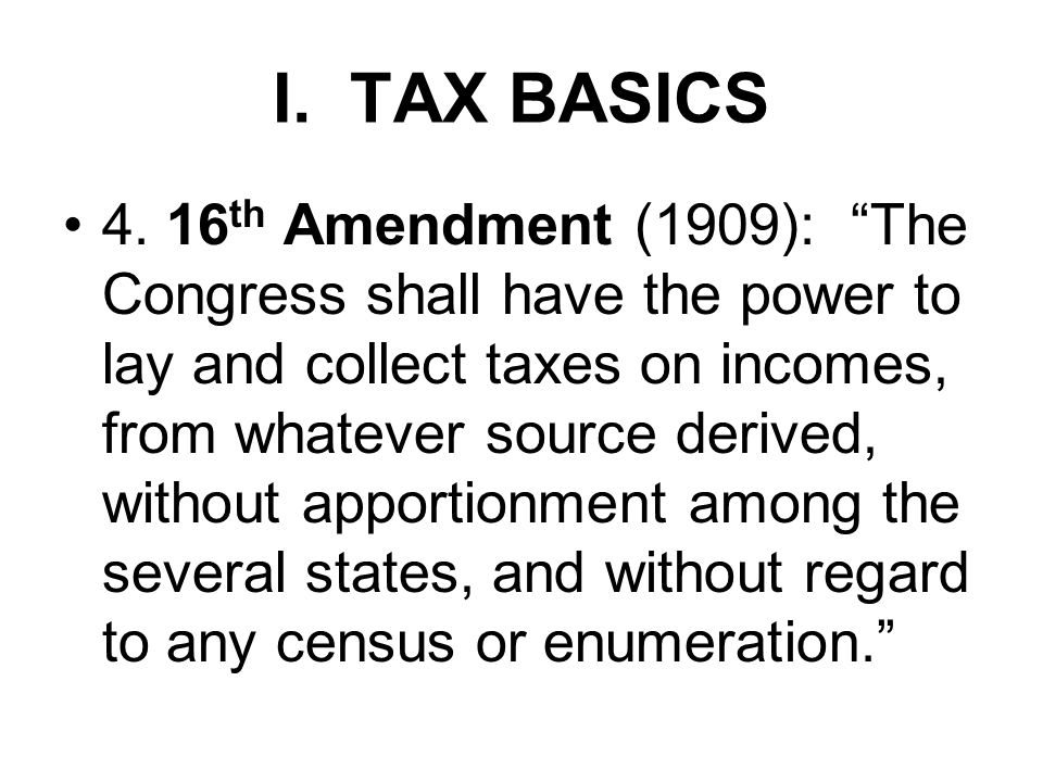 """I. TAX BASICS 4. 16 th Amendment (1909): """"The Congress shall have the power to lay and collect taxes on incomes, from whatever source derived, without"""