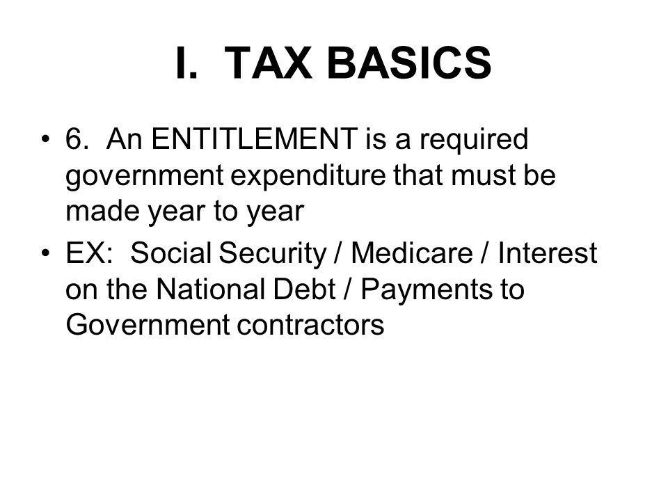 I. TAX BASICS 6. An ENTITLEMENT is a required government expenditure that must be made year to year EX: Social Security / Medicare / Interest on the N