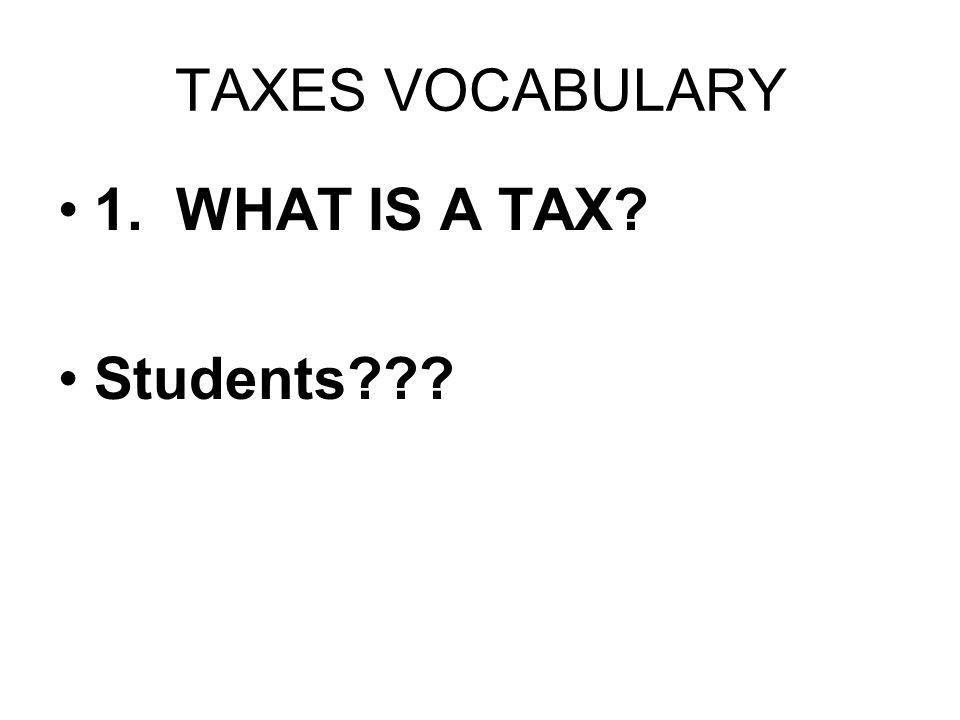 TAXES VOCABULARY 1. WHAT IS A TAX? Students???