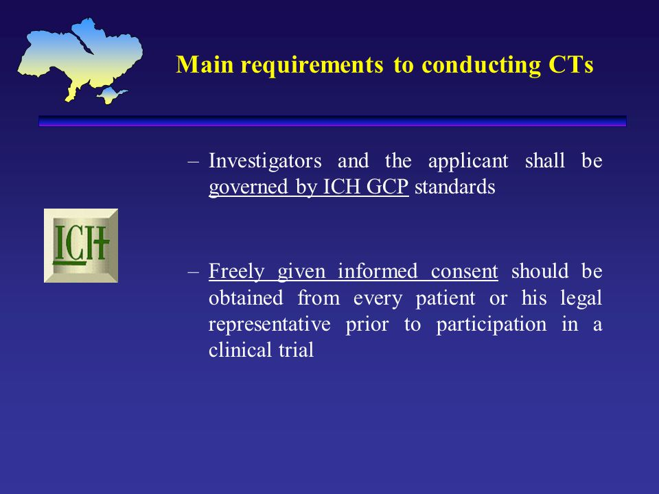 Main requirements to conducting CTs –Investigators and the applicant shall be governed by ICH GCP standards –Freely given informed consent should be obtained from every patient or his legal representative prior to participation in a clinical trial