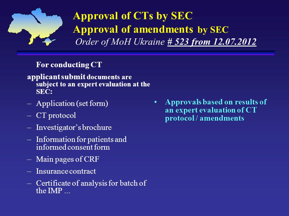 Approval of CTs by SEC Approval of amendments by SEC Order of MoH Ukraine # 523 from 12.07.2012 Approvals based on results of an expert evaluation of CT protocol / amendments For conducting CT applicant submit documents are subject to an expert evaluation at the SEC : –Application (set form) –CT protocol –Investigator's brochure –Information for patients and informed consent form –Main pages of CRF –Insurance contract –Certificate of analysis for batch of the IMP...