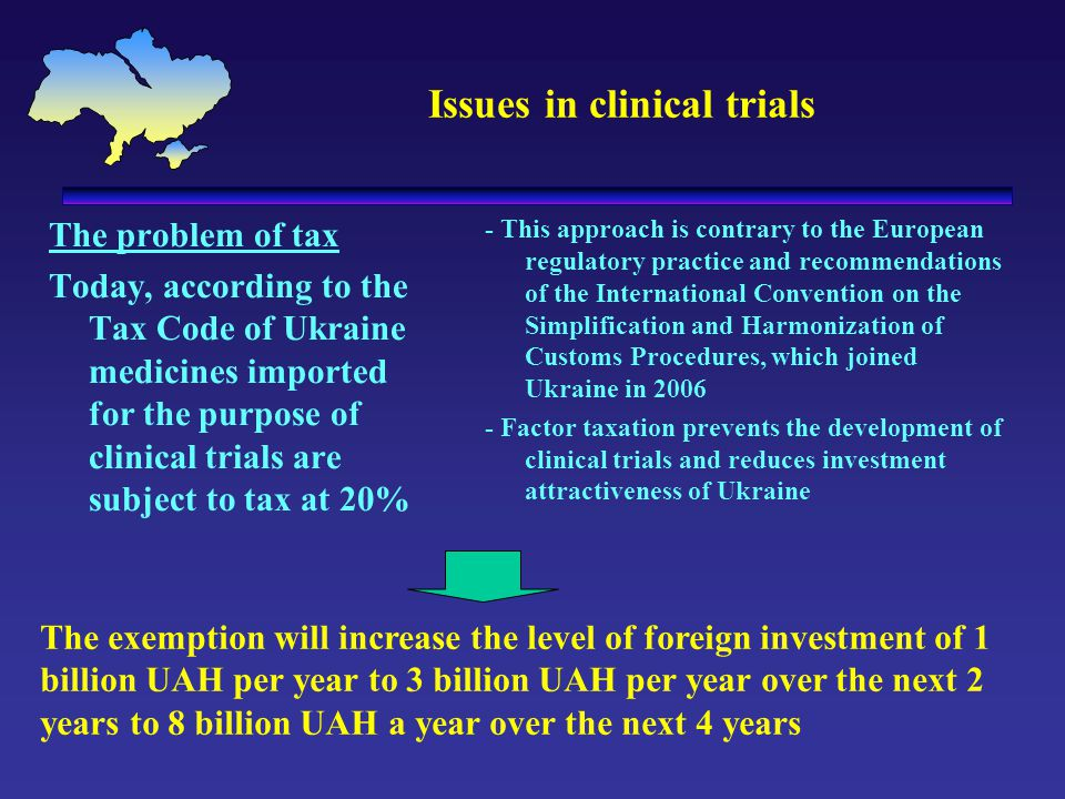 Issues in clinical trials The problem of tax Today, according to the Tax Code of Ukraine medicines imported for the purpose of clinical trials are subject to tax at 20% - This approach is contrary to the European regulatory practice and recommendations of the International Convention on the Simplification and Harmonization of Customs Procedures, which joined Ukraine in 2006 - Factor taxation prevents the development of clinical trials and reduces investment attractiveness of Ukraine The exemption will increase the level of foreign investment of 1 billion UAH per year to 3 billion UAH per year over the next 2 years to 8 billion UAH a year over the next 4 years