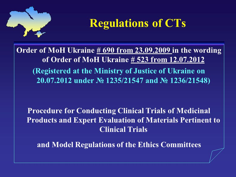 Regulations of CTs Order of MoH Ukraine # 690 from 23.09.2009 in the wording of Order of MoH Ukraine # 523 from 12.07.2012 (Registered at the Ministry of Justice of Ukraine on 20.07.2012 under № 1235/21547 and № 1236/21548) Procedure for Conducting Clinical Trials of Medicinal Products and Expert Evaluation of Materials Pertinent to Clinical Trials and Model Regulations of the Ethics Committees