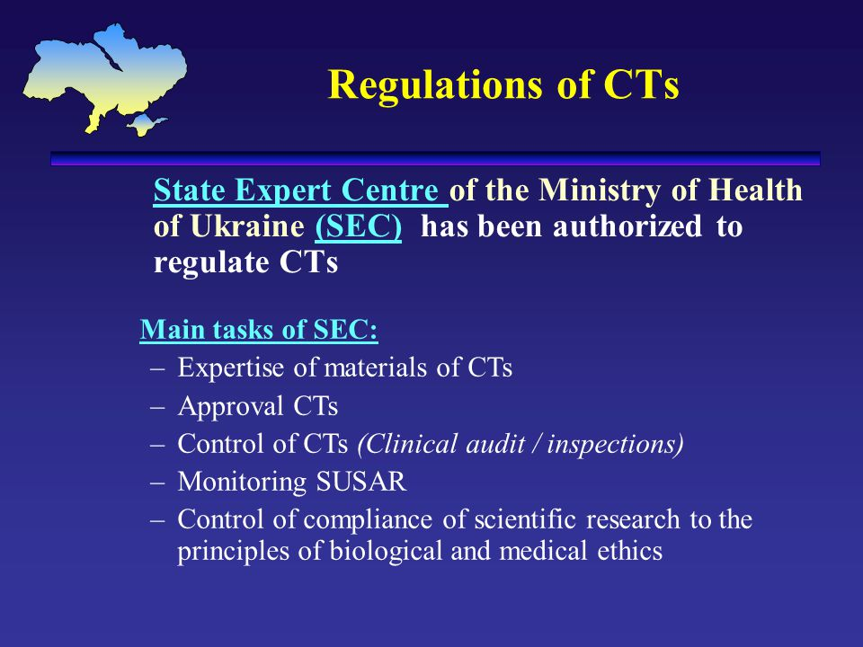 Regulations of CTs State Expert Centre of the Ministry of Health of Ukraine (SEC) has been authorized to regulate CTs Main tasks of SEC: –Expertise of