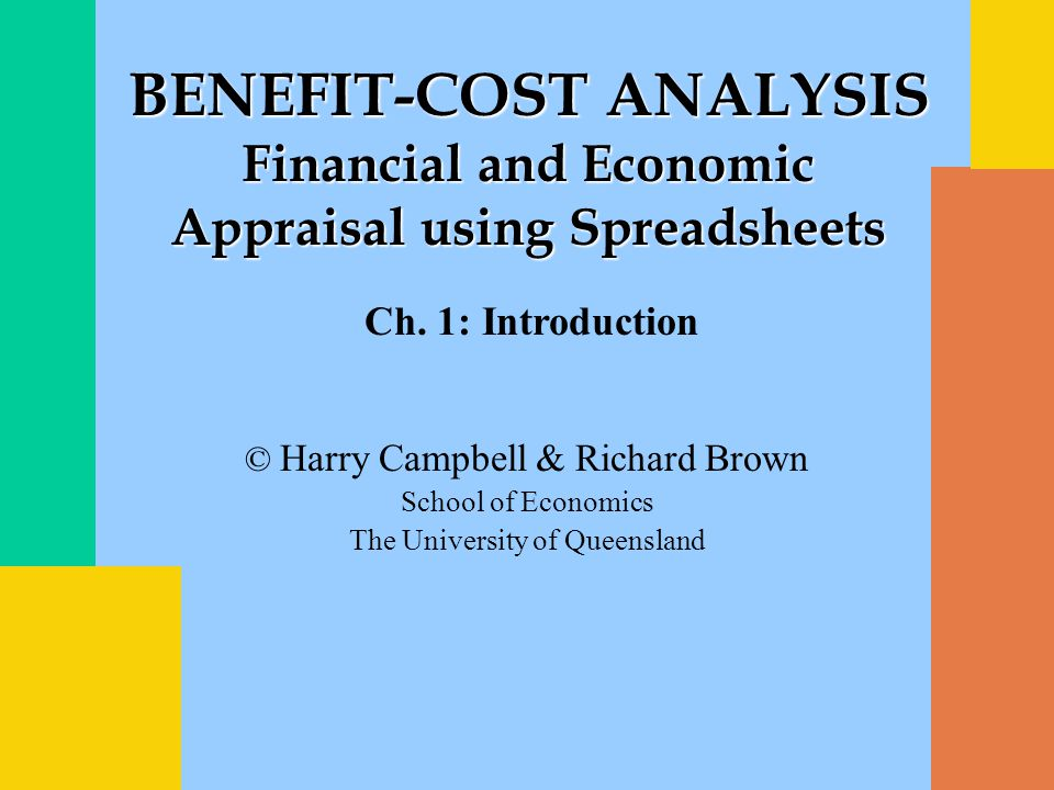 © Harry Campbell & Richard Brown School of Economics The University of Queensland BENEFIT-COST ANALYSIS Financial and Economic Appraisal using Spreadsheets Ch.