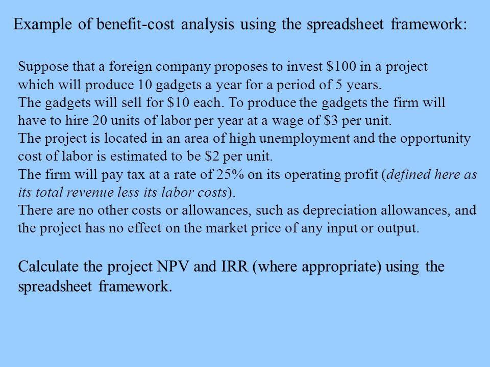 Example of benefit-cost analysis using the spreadsheet framework: Suppose that a foreign company proposes to invest $100 in a project which will produce 10 gadgets a year for a period of 5 years.