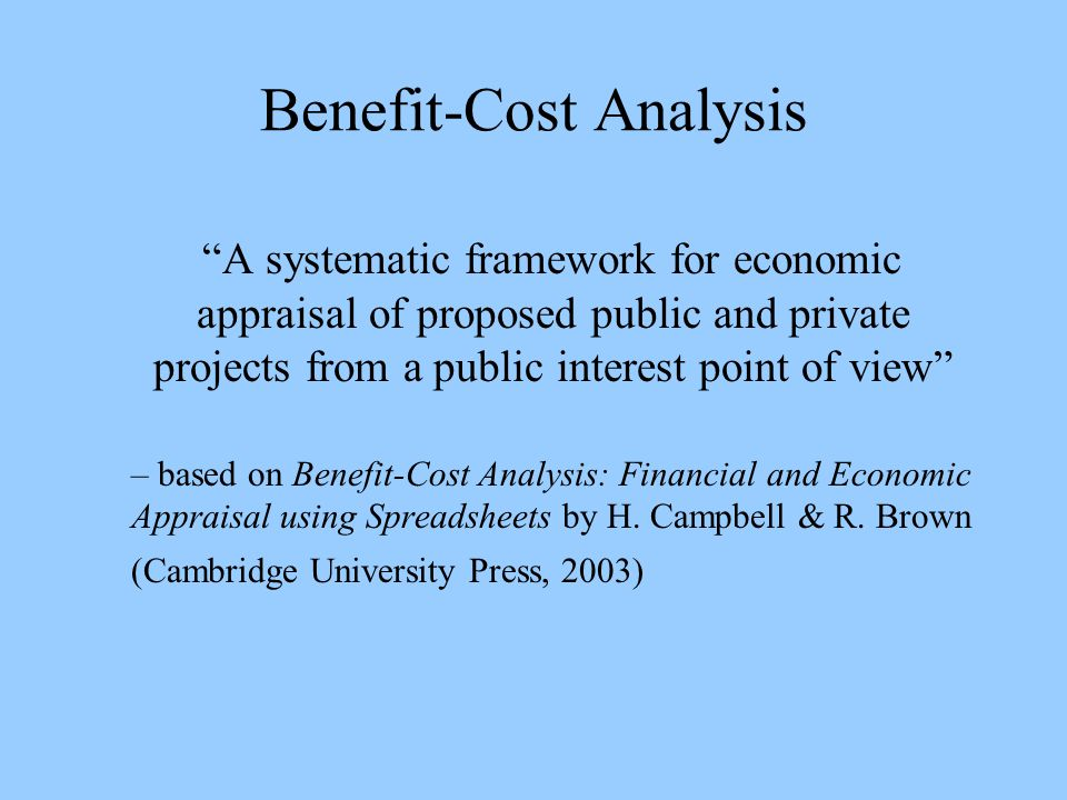 Benefit-Cost Analysis A systematic framework for economic appraisal of proposed public and private projects from a public interest point of view – based on Benefit-Cost Analysis: Financial and Economic Appraisal using Spreadsheets by H.