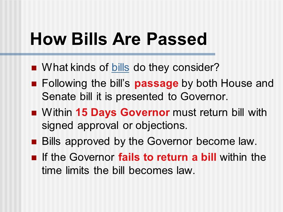 How Bills Are Passed What kinds of bills do they consider?bills Following the bill's passage by both House and Senate bill it is presented to Governor.