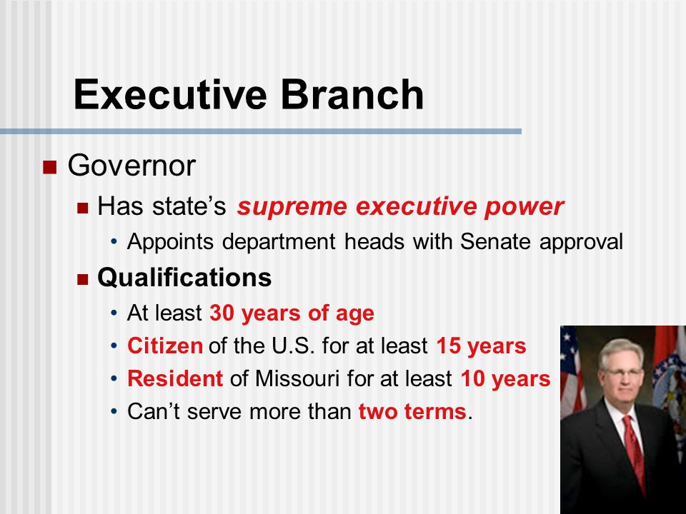 Executive Branch Governor Has state's supreme executive power Appoints department heads with Senate approval Qualifications At least 30 years of age Citizen of the U.S.