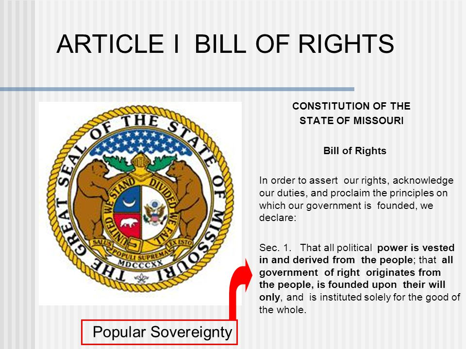 ARTICLE I BILL OF RIGHTS CONSTITUTION OF THE STATE OF MISSOURI Bill of Rights In order to assert our rights, acknowledge our duties, and proclaim the principles on which our government is founded, we declare: Sec.