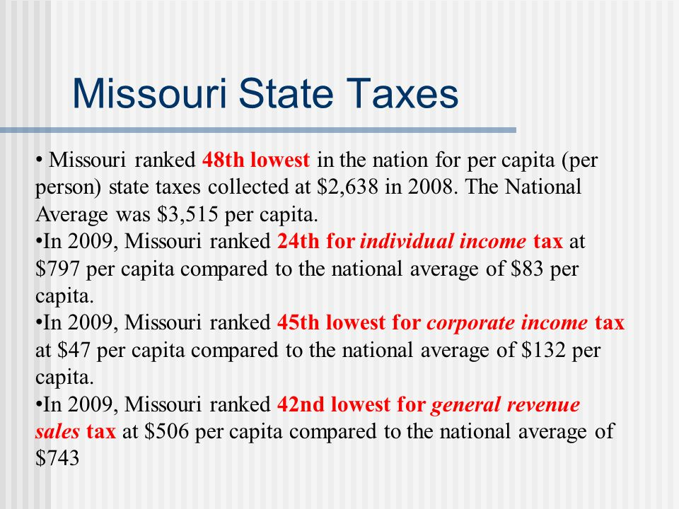 Missouri State Taxes Missouri ranked 48th lowest in the nation for per capita (per person) state taxes collected at $2,638 in 2008.