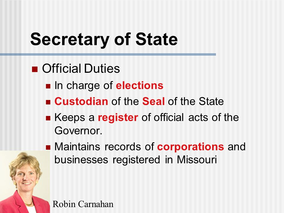 Secretary of State Official Duties In charge of elections Custodian of the Seal of the State Keeps a register of official acts of the Governor.