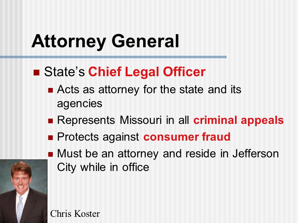Attorney General State's Chief Legal Officer Acts as attorney for the state and its agencies Represents Missouri in all criminal appeals Protects against consumer fraud Must be an attorney and reside in Jefferson City while in office Chris Koster