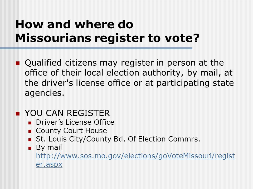 How and where do Missourians register to vote? Qualified citizens may register in person at the office of their local election authority, by mail, at