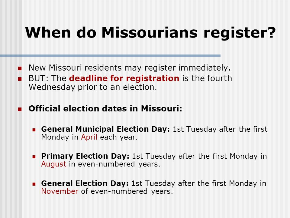 When do Missourians register? New Missouri residents may register immediately. BUT: The deadline for registration is the fourth Wednesday prior to an