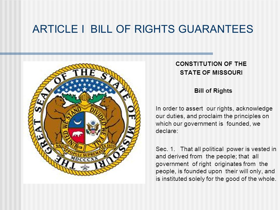ARTICLE I BILL OF RIGHTS GUARANTEES CONSTITUTION OF THE STATE OF MISSOURI Bill of Rights In order to assert our rights, acknowledge our duties, and proclaim the principles on which our government is founded, we declare: Sec.