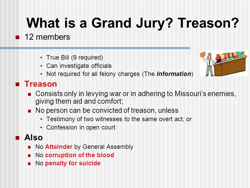 What is a Grand Jury? Treason? 12 members True Bill (9 required) Can investigate officials Not required for all felony charges (The Information) Treas