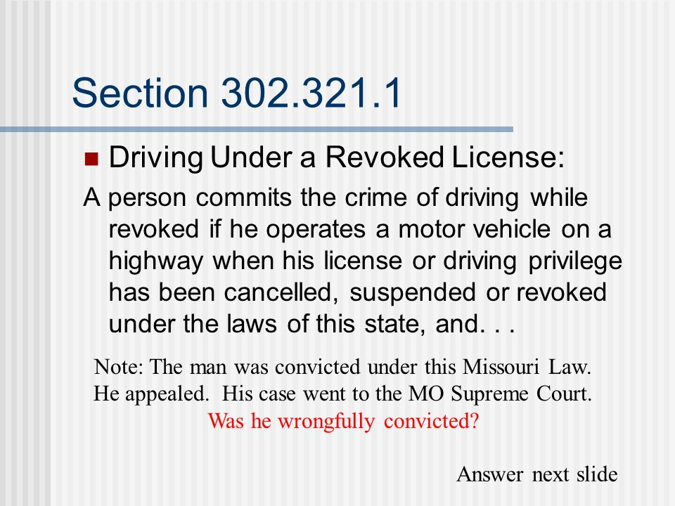 Section 302.321.1 Driving Under a Revoked License: A person commits the crime of driving while revoked if he operates a motor vehicle on a highway when his license or driving privilege has been cancelled, suspended or revoked under the laws of this state, and...