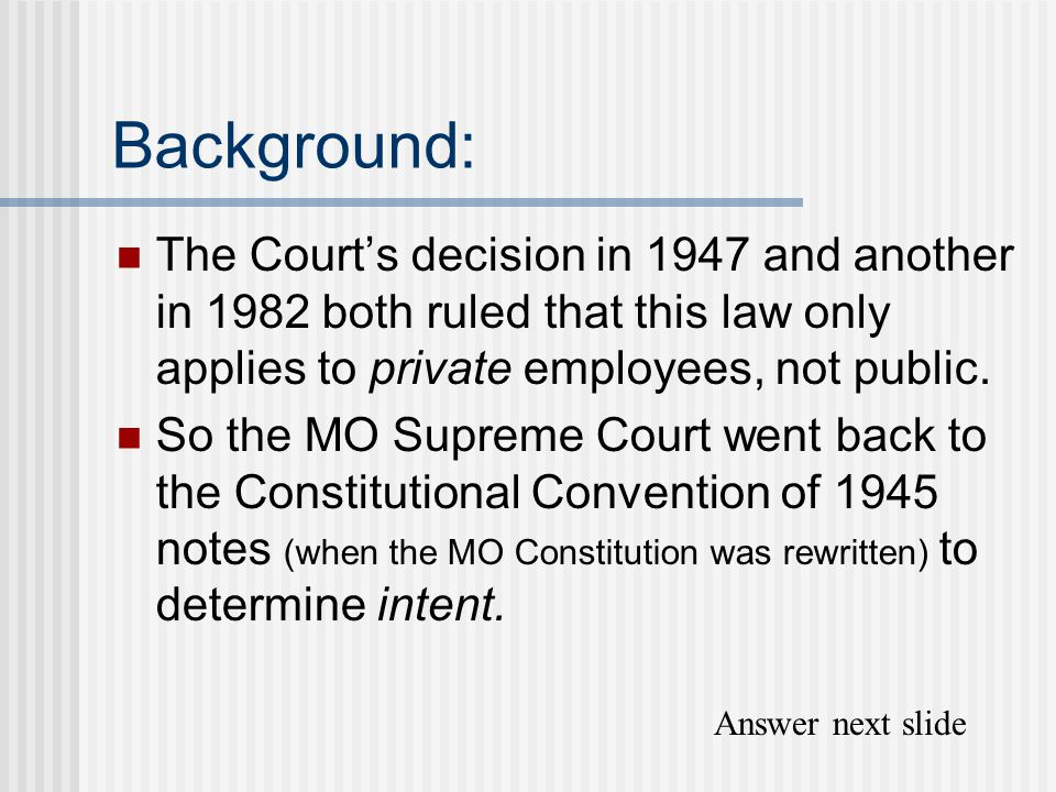 Background: The Court's decision in 1947 and another in 1982 both ruled that this law only applies to private employees, not public. So the MO Supreme