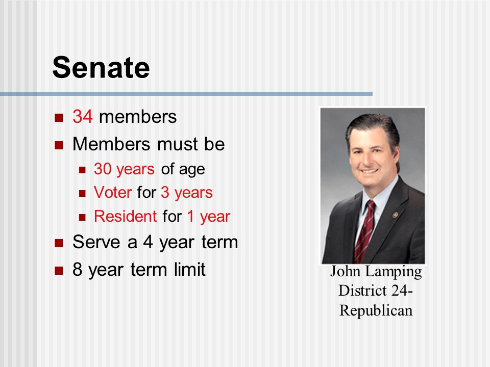 Senate 34 members Members must be 30 years of age Voter for 3 years Resident for 1 year Serve a 4 year term 8 year term limit John Lamping District 24- Republican