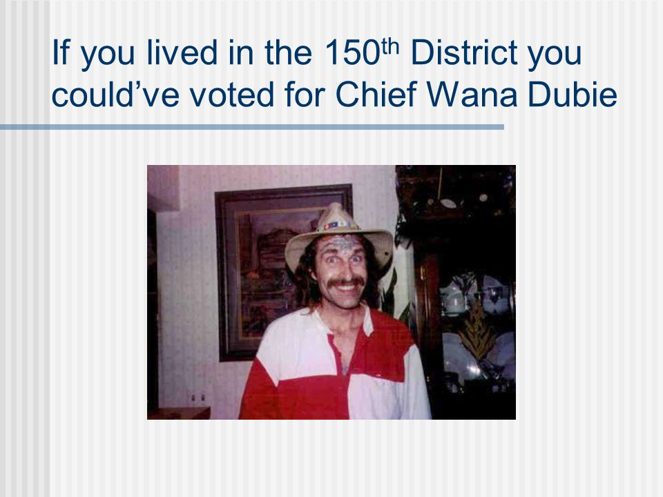If you lived in the 150 th District you could've voted for Chief Wana Dubie