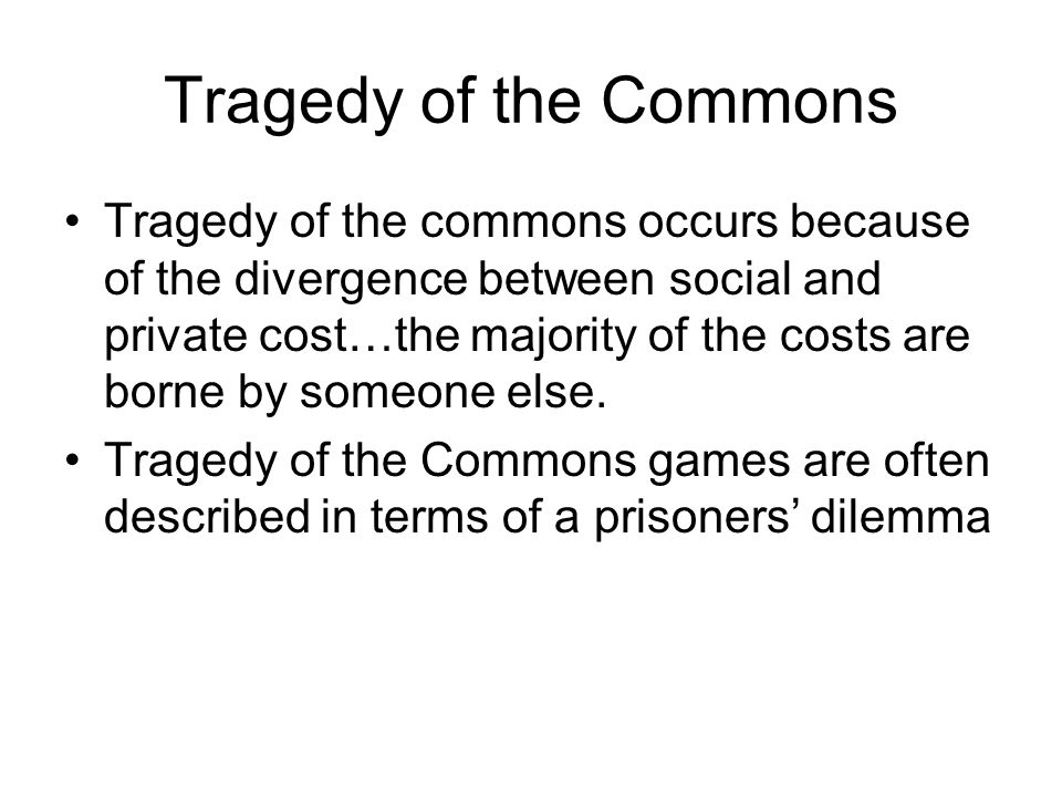 Tragedy of the Commons as a Prisoners' Dilemma 2 Ranchers share a plot of land on which they can graze their cattle, and can choose to graze one herd or two herds on the plot.