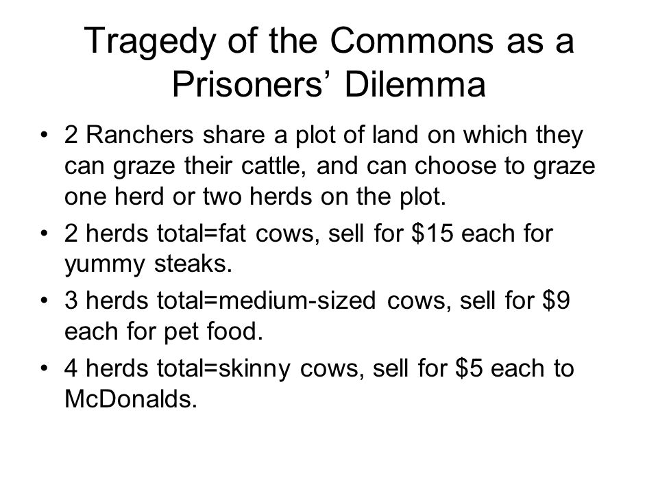 Tragedy of the Commons as Prisoners' Dilemma 1 Herd 2 Herds 15 9 18 9 10 Nash Equilibrium Pareto Superior Rancher 1 Rancher 2