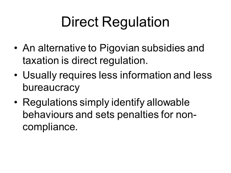 Pitfalls of Direct Regulation Command-and-Control regulation leads to enormous rents Regulation leads to red tape and inefficiency Regulation stifles innovation in externality abatement/encouragement.