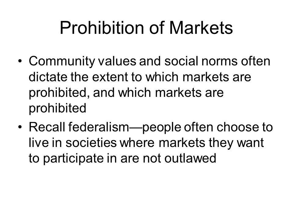 Prohibition of Markets Summing up—markets are prohibited for a number of reasons, mostly for moral reasons, but occasionally on efficiency grounds.