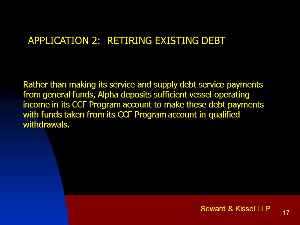 Seward & Kissel LLP 17 APPLICATION 2: RETIRING EXISTING DEBT Rather than making its service and supply debt service payments from general funds, Alpha deposits sufficient vessel operating income in its CCF Program account to make these debt payments with funds taken from its CCF Program account in qualified withdrawals.