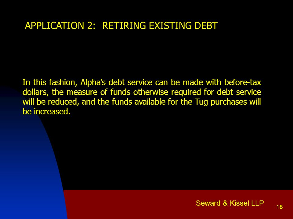Seward & Kissel LLP 18 APPLICATION 2: RETIRING EXISTING DEBT In this fashion, Alpha's debt service can be made with before-tax dollars, the measure of funds otherwise required for debt service will be reduced, and the funds available for the Tug purchases will be increased.