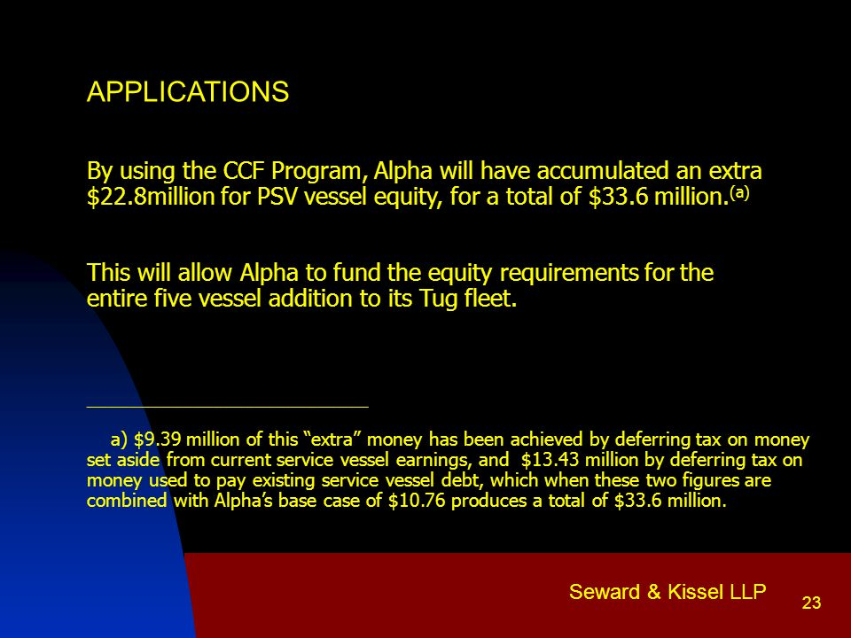 Seward & Kissel LLP 23 APPLICATIONS By using the CCF Program, Alpha will have accumulated an extra $22.8million for PSV vessel equity, for a total of $33.6 million.