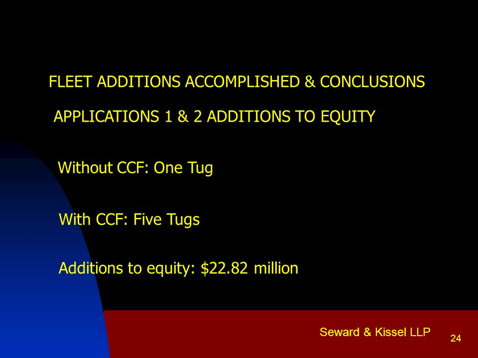 Seward & Kissel LLP 24  FLEET ADDITIONS ACCOMPLISHED & CONCLUSIONS APPLICATIONS 1 & 2 ADDITIONS TO EQUITY Without CCF: One Tug With CCF: Five Tugs Additions to equity: $22.82 million