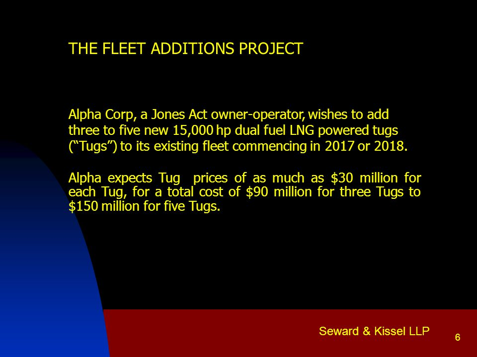 Seward & Kissel LLP 6 THE FLEET ADDITIONS PROJECT Alpha Corp, a Jones Act owner-operator, wishes to add three to five new 15,000 hp dual fuel LNG powered tugs ( Tugs ) to its existing fleet commencing in 2017 or 2018.