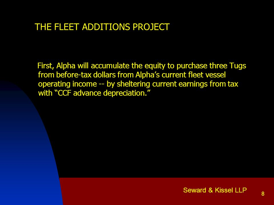 Seward & Kissel LLP 9 THE FLEET ADDITIONS PROJECT Second, Alpha will obtain the equity to purchase two more Tugs using before-tax dollars to pay Alpha's existing vessel debt -- by sheltering current earnings from tax with CCF advance depreciation.