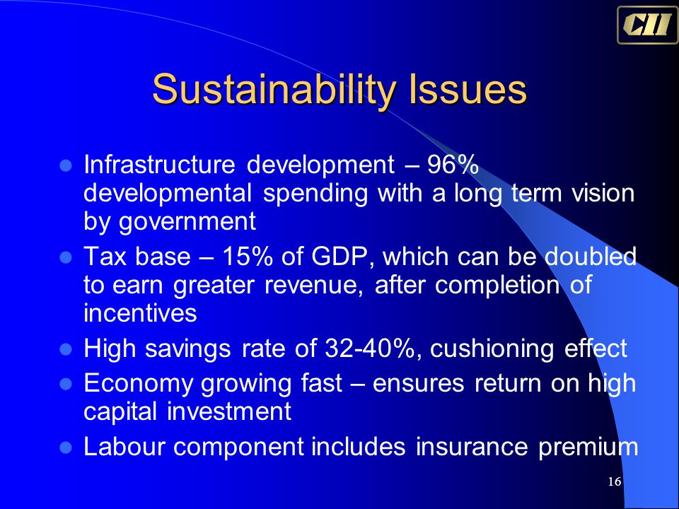 16 Sustainability Issues Infrastructure development – 96% developmental spending with a long term vision by government Tax base – 15% of GDP, which ca