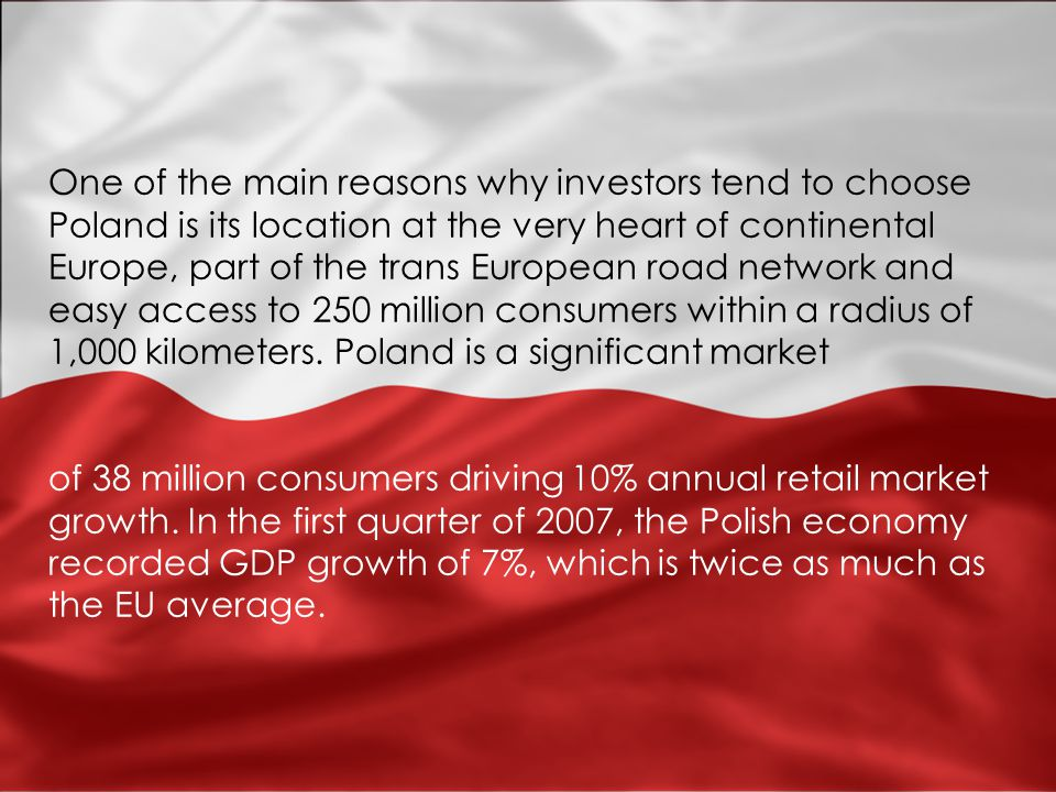 One of the main reasons why investors tend to choose Poland is its location at the very heart of continental Europe, part of the trans European road network and easy access to 250 million consumers within a radius of 1,000 kilometers.