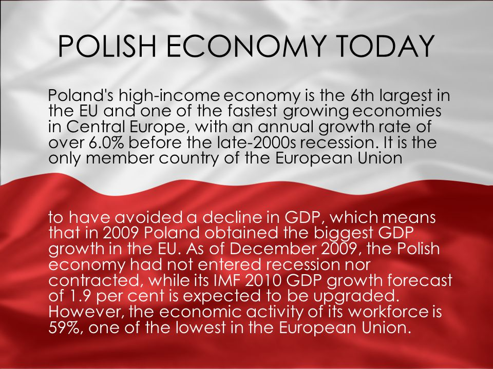 POLISH ECONOMY TODAY Poland s high-income economy is the 6th largest in the EU and one of the fastest growing economies in Central Europe, with an annual growth rate of over 6.0% before the late-2000s recession.