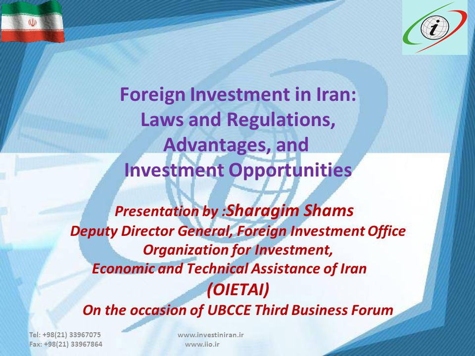 Tel: +98(21) 33967075 www.investiniran.ir Fax: +98(21) 33967864 www.iio.ir Foreign Investment in Iran: Laws and Regulations, Advantages, and Investment Opportunities Presentation by : Sharagim Shams Deputy Director General, Foreign Investment Office Organization for Investment, Economic and Technical Assistance of Iran (OIETAI) On the occasion of UBCCE Third Business Forum
