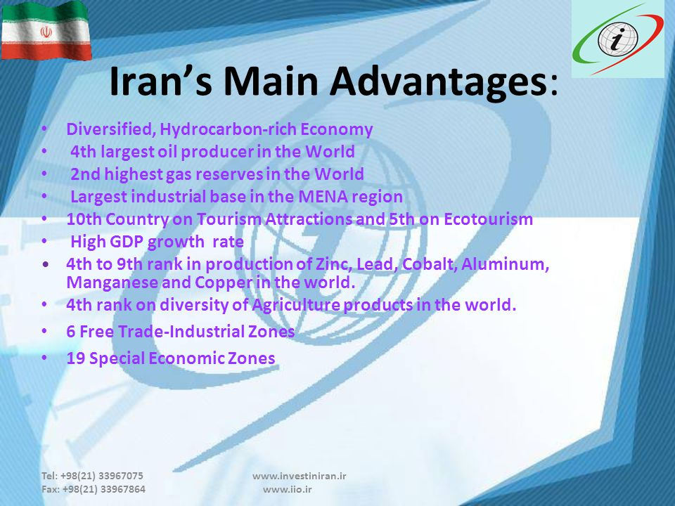 Tel: +98(21) 33967075 www.investiniran.ir Fax: +98(21) 33967864 www.iio.ir Iran's Main Advantages: Diversified, Hydrocarbon-rich Economy 4th largest oil producer in the World 2nd highest gas reserves in the World Largest industrial base in the MENA region 10th Country on Tourism Attractions and 5th on Ecotourism High GDP growth rate 4th to 9th rank in production of Zinc, Lead, Cobalt, Aluminum, Manganese and Copper in the world.
