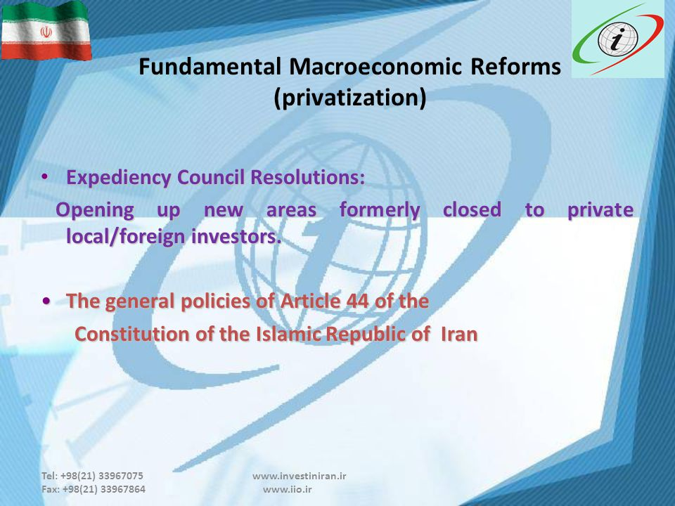 Tel: +98(21) 33967075 www.investiniran.ir Fax: +98(21) 33967864 www.iio.ir Fundamental Macroeconomic Reforms (privatization) Expediency Council Resolutions: Expediency Council Resolutions: Opening up new areas formerly closed to private local/foreign investors.