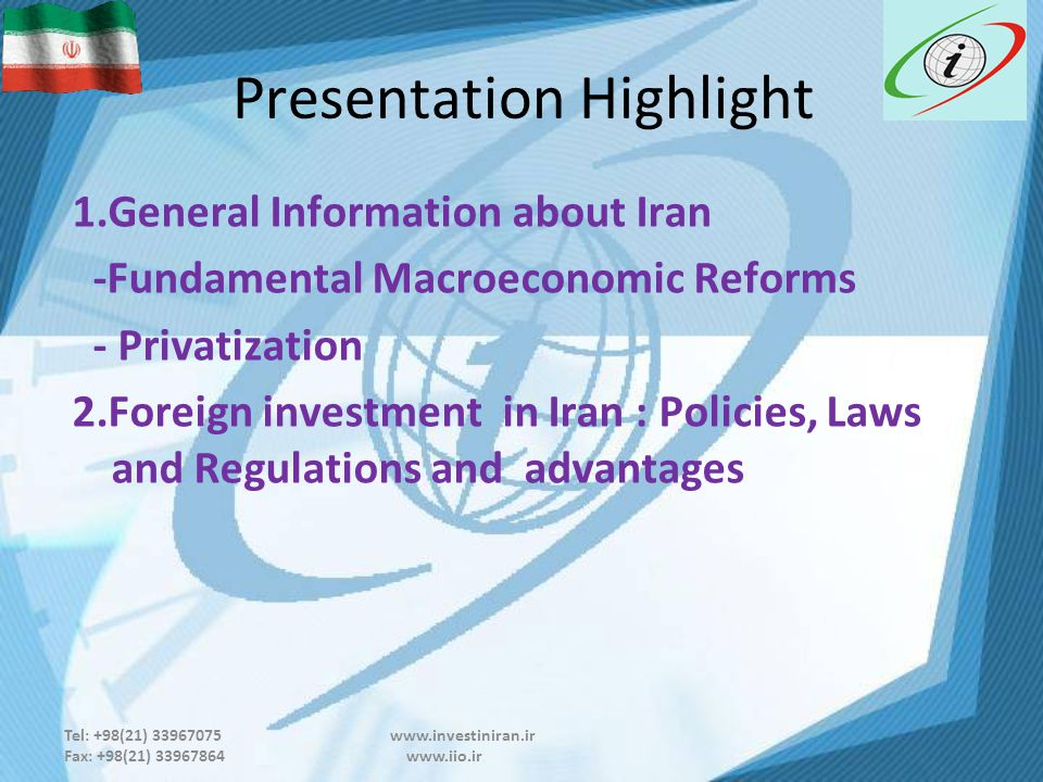 Tel: +98(21) 33967075 www.investiniran.ir Fax: +98(21) 33967864 www.iio.ir Presentation Highlight 1.General Information about Iran -Fundamental Macroeconomic Reforms - Privatization 2.Foreign investment in Iran : Policies, Laws and Regulations and advantages