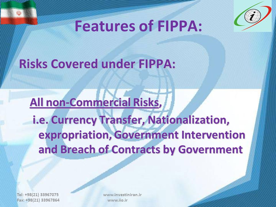 Tel: +98(21) 33967075 www.investiniran.ir Fax: +98(21) 33967864 www.iio.ir Features of FIPPA: Risks Covered under FIPPA: Risks Covered under FIPPA: All non-Commercial Risks, i.e.