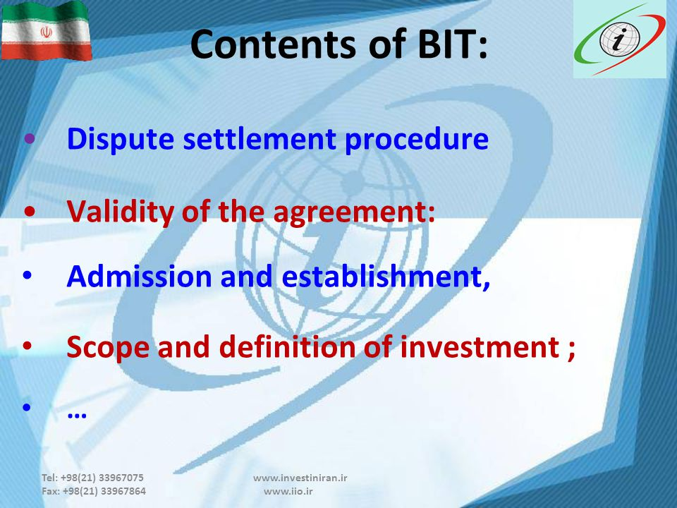 Tel: +98(21) 33967075 www.investiniran.ir Fax: +98(21) 33967864 www.iio.ir Contents of BIT: Dispute settlement procedure Validity of the agreement: Admission and establishment, Scope and definition of investment ; …